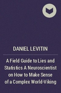 Дэниел Левитин - A Field Guide to Lies and Statistics  A Neuroscientist on How to Make Sense of a Complex World-Viking