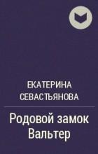 Екатерина Севастьянова - Родовой замок Вальтер