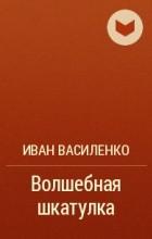 Иван Василенко - Волшебная шкатулка
