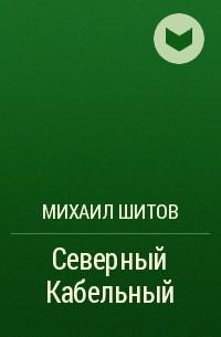 Михаил Шитов - Северный Кабельный