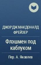 Джордж Макдоналд Фрейзер - Флэшмен под каблуком