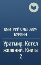 Дмитрий Олегович Буркин - Уратмир. Котел желаний. Книга 2