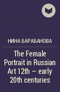 Нина Барабанова - The Female Portrait in Russian Art 12th - early 20th centuries