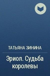 Татьяна Зинина - Эриол. Судьба королевы