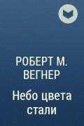 Роберт М. Вегнер - Небо цвета стали