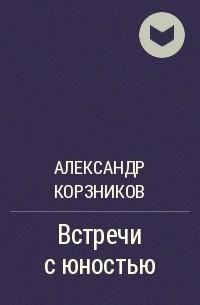 Александр Корзников - Встречи с юностью