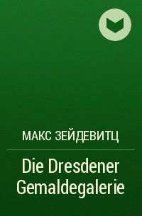 Макс Зейдевитц - Die Dresdener Gemaldegalerie