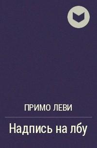 Примо Леви - Надпись на лбу