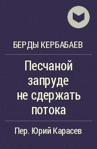 Берды Кербабаев - Песчаной запруде не сдержать потока