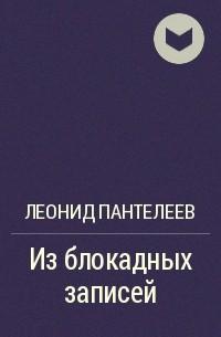 Леонид Пантелеев - Из блокадных записей
