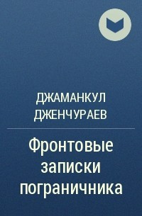 Джаманкул Дженчураев - Фронтовые записки пограничника