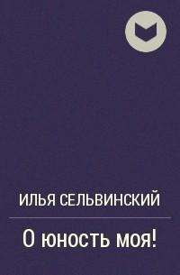 Илья Сельвинский - О юность моя!