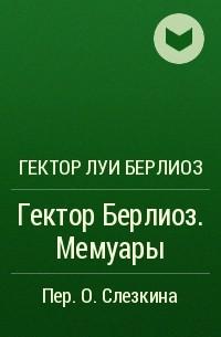 Гектор Луи Берлиоз - Гектор Берлиоз. Мемуары