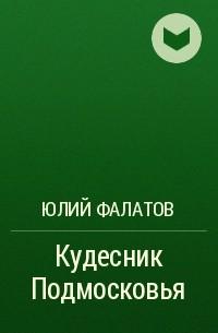 Юлий Фалатов - Кудесник Подмосковья