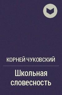 Корней Чуковский - Школьная словесность