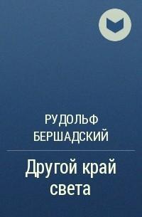 Рудольф Бершадский - Другой край света