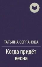 Татьяна Серганова - Когда придёт весна