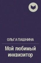Ольга Пашнина - Мой любимый инквизитор