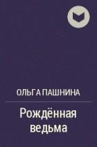 Ольга Пашнина - Рождённая ведьма