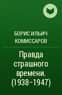 Борис Ильич Комиссаров - Правда страшного времени. (1938-1947)