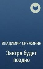 Владимир Дружинин - Завтра будет поздно