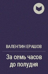 Валентин Ерашов - За семь часов до полудня