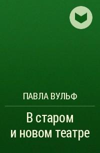 Павла Вульф - В старом и новом театре