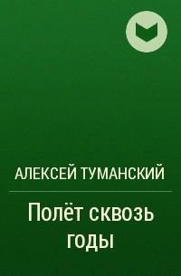 Алексей Туманский - Полет сквозь годы