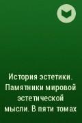 - История эстетики. Памятники мировой эстетической мысли. В пяти томах