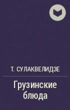 Т. Сулаквелидзе - Грузинские блюда
