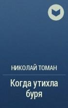 Николай Томан - Когда утихла буря