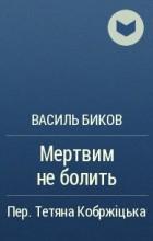 Василь Биков - Мертвим не болить