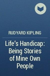 Rudyard Kipling - Life's Handicap: Being Stories of Mine Own People