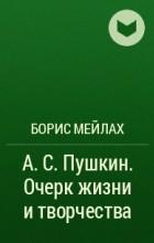 Борис Мейлах - А. С. Пушкин. Очерк жизни и творчества