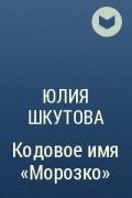 "Юлия Шкутова - Кодовое имя ""Морозко"""