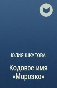 Юлия Шкутова - Кодовое имя «Морозко»