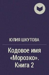 Юлия Шкутова - Кодовое имя «Морозко». Книга 2