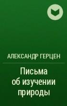 Александр Герцен - Письма об изучении природы