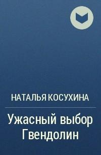Наталья Косухина - Ужасный выбор Гвендолин