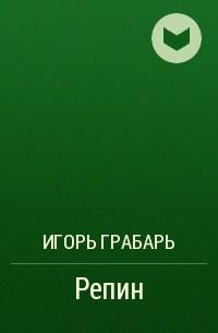 Игорь Грабарь - Репин