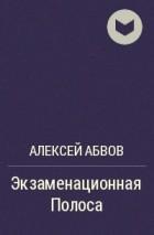 Алексей Абвов - Экзаменационная Полоса