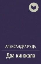 Александра Руда - Два кинжала