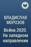 ВЛАДИСЛАВ МОРОЗОВ ВОЙНА 2020 НА ЗАПАДНОМ НАПРАВЛЕНИИ СКАЧАТЬ БЕСПЛАТНО