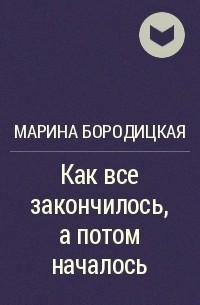 Марина Бородицкая - Как все закончилось, а потом началось