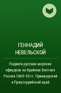 Геннадий Невельской - Подвиги русских морских офицеров на Крайнем Востоке России 1849-55 гг. Приамурский и Приуссурийский край