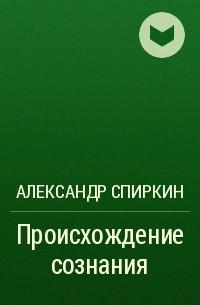 Александр Спиркин - Происхождение сознания