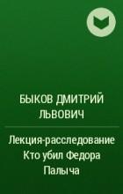 Быков Дмитрий Львович - Лекция-расследование Кто убил Федора Палыча