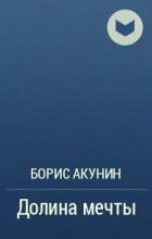 АКУНИН ДОЛИНА МЕЧТЫ FB2 СКАЧАТЬ БЕСПЛАТНО