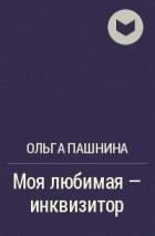Ольга Пашнина - Моя любимая - инквизитор