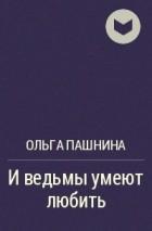 Ольга Пашнина - И ведьмы умеют любить
